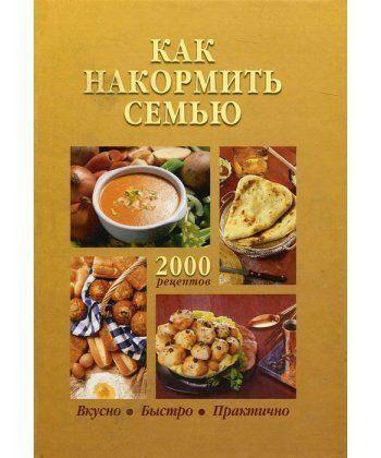 Как накормить семью. 2000 рецептов